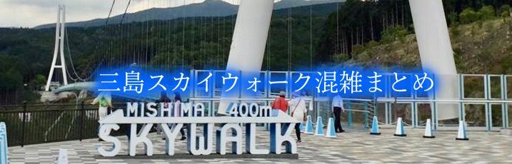 【三島スカイウォーク混雑予想2020】春夏休み &土日と平日!駐車場攻略